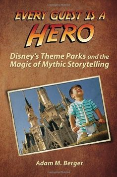 Every Guest is a Hero: Disney's Theme Parks and the Magic of Mythic Storytelling:Amazon:Books