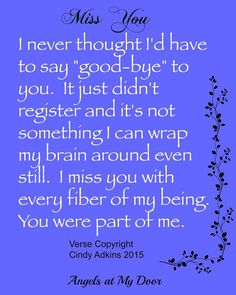 I never thought I'd have to say goodbye to you. It just didn't register and it's not something I can wrap my brain around even now. I miss you with every fibre of my being. You were part of me. <3 I couldn't possible miss you anymore than i do already. <3