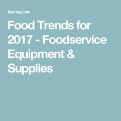 Food Trends for 2017 - Foodservice Equipment & Supplies