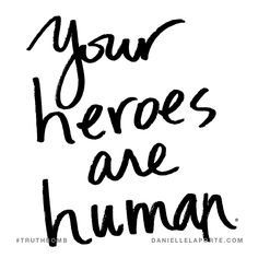 Your heroes are human. Subscribe: DanielleLaPorte.com #Truthbomb #Words #Quotes
