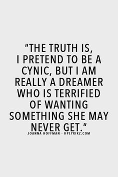 The truth is, I pretend to be a cynic, but I am really a dreamer who is terrified of wanting something she may never get. Joanna Hoffman