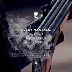 Every man dies. But not every man really lives.