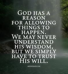 God has a reason for allowing things to happen. We may never understand His wisdom, but we simply have to trust His will.
