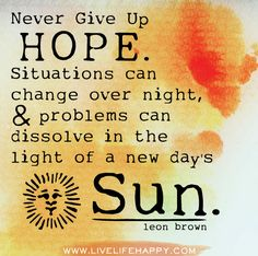 Never give up hope. Situations can change over night, problems can dissolve in the light of a new day's sun. - Leon Brown Love Life Quotes, Hope Quotes, Daily Quotes, Great Quotes, Quotes To Live By, Wisdom Quotes, Awesome Quotes, Profound Quotes, Sun Quotes