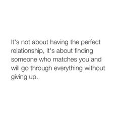 It's not about having the perfect relationship, it's about finding someone who matches you and will go through everything without giving up. True Quotes, Words Quotes, Wise Words, Motivational Quotes, Inspirational Quotes, Sayings, Relationship Quotes, Perfect Relationship, Relationships