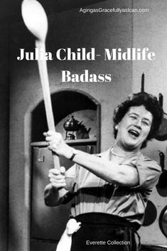 When you are feeling too old to start something new, remember Julia Child.