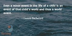 Even a minor event in the life of a child is an event of that child's world and thus a world event. Even a minor event in the life of a child is an event of that child's world and thus a world event. - Gaston Bachelard... http://www.psychologyquotes.com/even-a-minor-event-in-the-life-of-a-child-is-an-event-of-that-childs-world-and-thus-a-world-event/