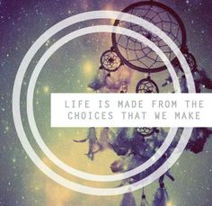 """""""Life is about choices. You won't get anywhere until you decide what you want to do. So choose... and follow that choice with your WHOLE heart, not halfway, or else you'll never reap the true rewards from it."""" - me"""