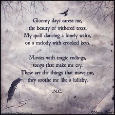 """""""Gloomy days caress me, the beauty of withered trees. My quill dancing a lonely waltz, on a melody with crooked keys. movies with tragic endings, songs that make me cry. These are the things that move me, they soothe me like a lullaby."""" -Natalia Crow."""