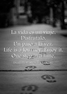 La vida es un viaje. Disfrutalo. Un paso a la vez. Life is a Journey. Enjoy it. One step at a time.