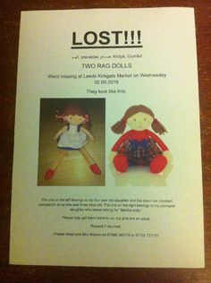 Lost on 02 Sep. 2015 @ Leeds City Centre, West Yorkshire. Two M&S rag dolls lost in Leeds. My daughter tells me she put them down on the floor by the fruit and veg stalls at Leeds Kirkgate Market (The outdoor part) but they could have been lost anywhere b... Visit: https://whiteboomerang.com/lostteddy/msg/65jl19 (Posted by Lauran on 06 Sep. 2015)