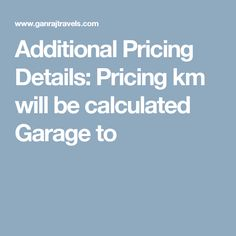 Additional Pricing Details:  Pricing km will be calculated Garage to