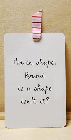 I'm in shape. Round is a shape isn't it?