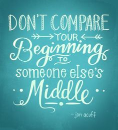 """Don't compare your beginning to someone else's middle!"" Quotes 