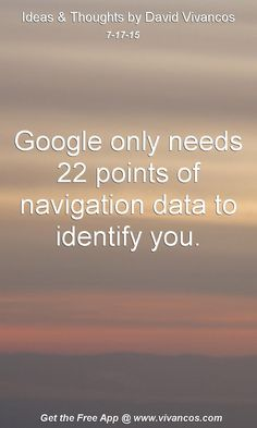 July 17th 2015 Google only needs 22 points of navigation data to identify you. https://www.youtube.com/watch?v=tToyVH_NBoM