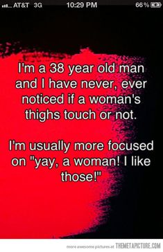 "I'm a 38 year old man and I have never, ever noticed if a woman's thighs touch or not. I'm usually more focused on ""yay, a woman! I like those!"""