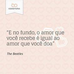 """""""E no fundo, o amor que você recebe é igual ao amor que você doa"""" - The Beatles"""