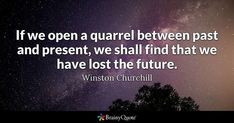 If we open a quarrel between past and present, we shall find that we have lost the future. - Winston Churchill #brainyquote #QOTD #past #time Churchill Quotes, Winston Churchill, Brainy Quotes, Quote Of The Day, Quotations, Lost, Future, Future Tense, Clever Quotes