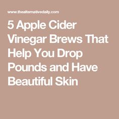 5 Apple Cider Vinegar Brews That Help You Drop Pounds and Have Beautiful Skin