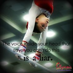 The voice inside your head that says you can't do this is a liar. True story I have problems with back tumbling but im overcoming it!
