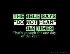 The words 'Fear not' were in a dream I had recently. I saw these words 3 times. Powerful n inspiring