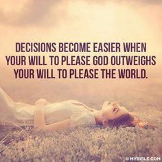 Decisions become easier when your will to please God outweighs your will to please the world.