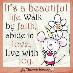 It's a beautiful Life. Walk by faith, abide in love, live with joy. ~ Little Church Mouse. Religious Quotes, Spiritual Quotes, Positive Quotes, Uplifting Quotes, Faith Quotes, Bible Quotes, Tea Quotes, Bible Art, Quotable Quotes