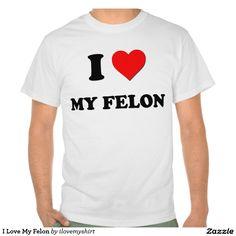 I Love My Felon Shirts