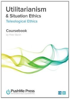 Utilitarianism & Situation Ethics: Teleological Ethics Ethics Coursebook: Amazon.co.uk: Peter Baron: Books
