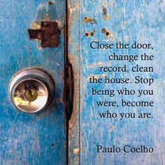"""""""Stop being who you were, become who you are."""" ~ Paulo Coelho"""