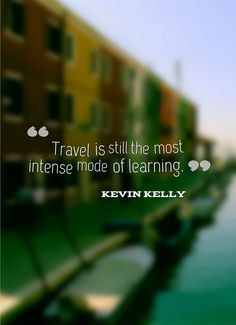 """""""Travel is still the most intense mode of learning."""" - Kevin Kelly"""