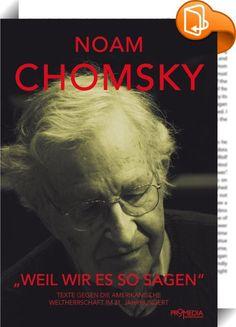"""""""Weil wir es so sagen""""    :  Was immer die Welt denken mag, die Handlungen der USA sind gerechtfertigt. Weil wir es so sagen"""", schreibt Noam Chomsky und demaskiert damit die imperiale Attitüde der Großmacht. Es ist diese US-amerikanische Herrschaftsmentalität, die den weltweit prominenten Kritiker immer noch dazu antreibt, mit messerscharfen und teilweise ironisierenden Kommentaren gegen die Zustände auf dieser Welt anzuschreiben. Der Band """"Weil wir es so sagen"""" versammelt die wichtigs..."""