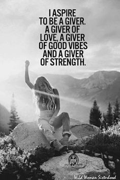 I aspire to be a giver. A giver of love, a giver of good vibes and a giver of strength.-  Every day .... Rr