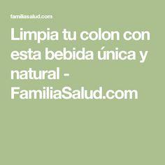 Limpia tu colon con esta bebida única y natural - FamiliaSalud.com