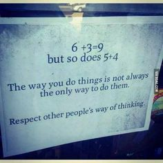 respect other's way of thinking. Yours isn't always the right.