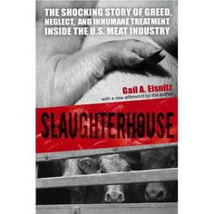 Slaughterhouse-This book?  It will change your life & the way you think about meat forever.  I know why I don't eat meat...do you know where your meat comes from...and what the animal endured to become your meal??!