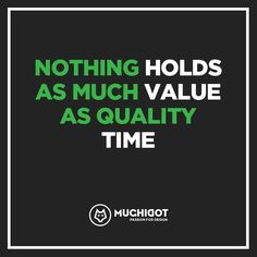 ---Nothing holds as much value as quality time.
