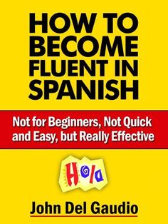 How to Become Fluent in Spanish: Not for Beginners, Not Quick and Easy, but Really Effective by John Del Gaudio, http://www.amazon.com/dp/B00LNKBISY/ref=cm_sw_r_pi_dp_aCAsub08TJBHS
