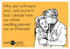Why yes I will marry you!... and you're in luck; I already have our whole wedding planned out on Pinterest!