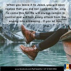 When you leave it to Jesus, you will soon realize that you did not come this far, only to come this far. He will always remain in control and will turn every attack from the enemy into a blessing... If you let Him.