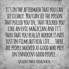 It's in the aftermath that you can see clearly. You can see the person that pulled you in, that tricked you like an evil magician & it's then that you realize horror is not just in films but real life… there are people masked as good who prey on innocent good people.
