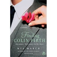 Finding Colin Firth: A Novel by Mia March July 2013