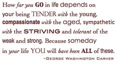 """""""How far you go in life depends on your being tender with the young, compassionate with the aged, sympathetic with the striving and tolerant of the weak and strong. Because someday in your life you will have been all of these."""" George Washington Carver <-- What matters MOST is who you ARE when you get there..."""