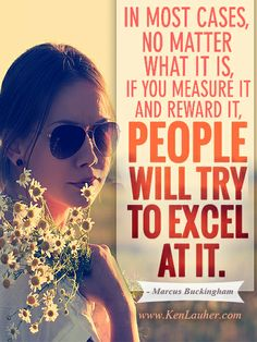 In most cases, no matter what it is, if you measure it and reward it, people will try to excel at it. - Marcus Buckingham #quote #saying www.kenlauher.com