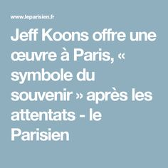 Jeff Koons offre une œuvre à Paris, « symbole du souvenir » après les attentats - le Parisien