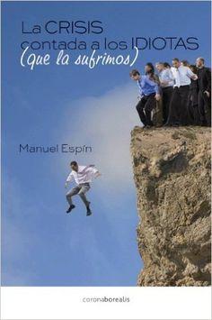 La+crisis+contada+a+los+idiotas+(que+la+sufrimos)+/+Manuel+Espín.