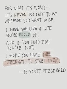 I hope you live a life you're proud of, and if you find that you're a not, I hope you have the strength to start over.