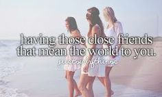 having those close friends that mean the world to you.