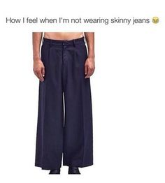 hahaha so true and it drives me crazy. My pants have to be completely form fitting or I go crazy