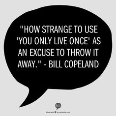 """How strange to use 'You only live once' as an excuse to throw it away."" - Bill Copeland"
